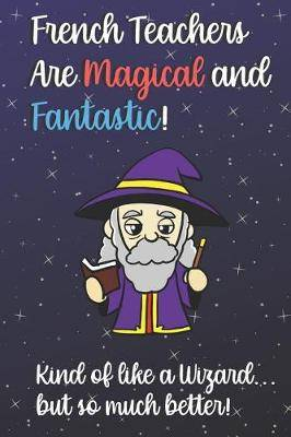 French Teachers Are Magical and Fantastic! Kind of Like A Wizard, But So Much Better!: Teacher Appreciation and School Education Themed Notebook and Journal to Write or Take Notes In. A Funny Work Book, Planner or Diary Gift Idea
