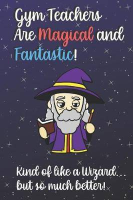 Gym Teachers Are Magical and Fantastic! Kind of Like A Wizard, But So Much Better!: Teacher Appreciation and School Education Themed Notebook and Journal to Write or Take Notes In. A Funny Work Book, Planner or Diary Gift Idea