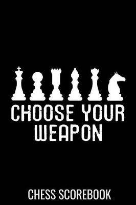 Choose Your Weapon - Chess Scorebook: Record your Games, Track your Moves & Analyse your Strategies - 80 Games, 50 Moves - Easy To Carry (80 scoresheet pages, 6x9 inches) - Gift for Chess players - Championship Notebook