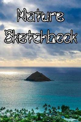 Nature SketchBook: Nature Life Sketchbook For All Your Notes, Art, Stories, Recordings, Sketches and Copies While Sketching
