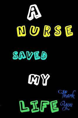 A Nurse Saved My Life: Journal Line Notebook For Patients and Love Ones Grateful For That Special Nurse in Their Life: Thankful Notes