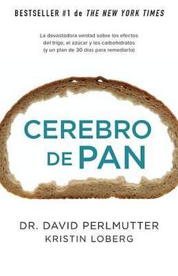 Cerebro de Pan: La Devastadora Verdad Sobre los Efectos del Trigo, el Azucar y los Carbohidratos