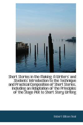 Short Stories in the Making: A Writers' and Students' Introduction to the Technique and Practical Co