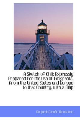 A Sketch of Chili: Expressly Prepared for the Use of Emigrants, from the United States and Europe to