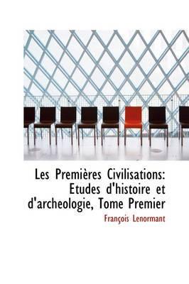 Les Premi Res Civilisations: Tudes D'Histoire Et D'Arch Ologie, Tome Premier