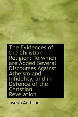 The Evidences of the Christian Religion: To Which Are Added Several Discourses Against Atheism and I