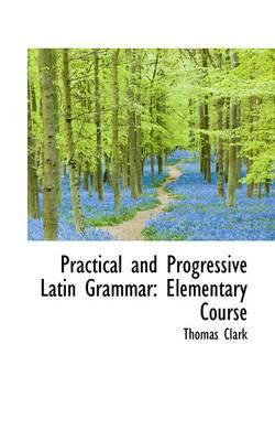 Practical and Progressive Latin Grammar: Elementary Course