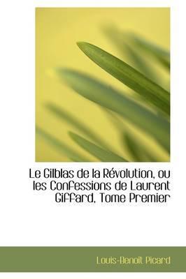Le Gilblas de La R Volution, Ou Les Confessions de Laurent Giffard, Tome Premier