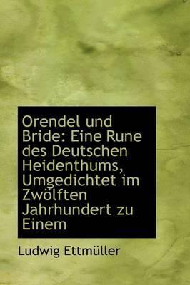 Orendel Und Bride: Eine Rune Des Deutschen Heidenthums, Umgedichtet Im Zw Lften Jahrhundert Zu Einem