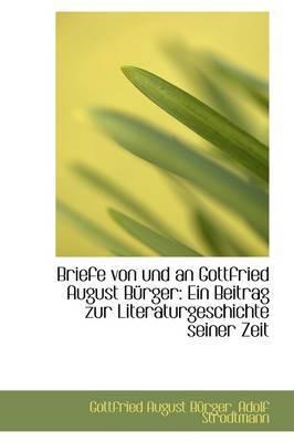 Briefe Von Und an Gottfried August B Rger: Ein Beitrag Zur Literaturgeschichte Seiner Zeit