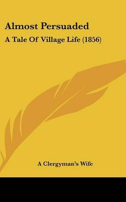 Almost Persuaded: A Tale Of Village Life (1856)