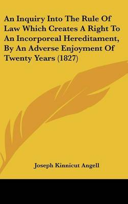 An Inquiry Into The Rule Of Law Which Creates A Right To An Incorporeal Hereditament, By An Adverse Enjoyment Of Twenty Years (1827)
