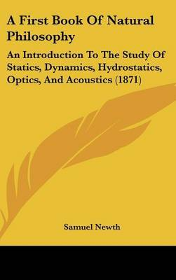 A First Book Of Natural Philosophy: An Introduction To The Study Of Statics, Dynamics, Hydrostatics, Optics, And Acoustics (1871)