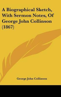 A Biographical Sketch, With Sermon Notes, Of George John Collinson (1867)