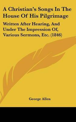 A Christian's Songs In The House Of His Pilgrimage: Written After Hearing, And Under The Impression Of, Various Sermons, Etc. (1846)