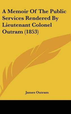 A Memoir Of The Public Services Rendered By Lieutenant Colonel Outram (1853)