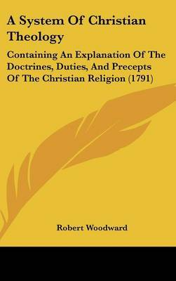 A System Of Christian Theology: Containing An Explanation Of The Doctrines, Duties, And Precepts Of The Christian Religion (1791)