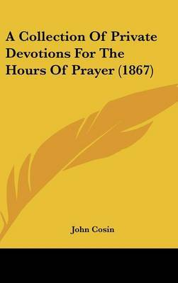 A Collection Of Private Devotions For The Hours Of Prayer (1867)