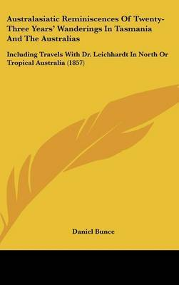 Australasiatic Reminiscences Of Twenty-Three Years' Wanderings In Tasmania And The Australias: Including Travels With Dr. Leichhardt In North Or Tropical Australia (1857)