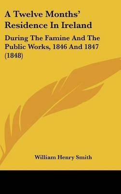 A Twelve Months' Residence In Ireland: During The Famine And The Public Works, 1846 And 1847 (1848)