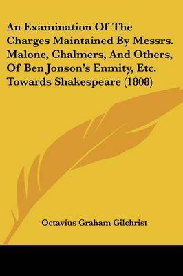 An Examination Of The Charges Maintained By Messrs. Malone, Chalmers, And Others, Of Ben Jonson's Enmity, Etc. Towards Shakespeare (1808)