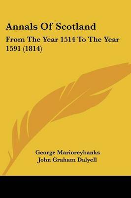 Annals Of Scotland: From The Year 1514 To The Year 1591 (1814)