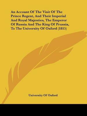 An Account Of The Visit Of The Prince Regent, And Their Imperial And Royal Majesties, The Emperor Of Russia And The King Of Prussia, To The University Of Oxford (1815)
