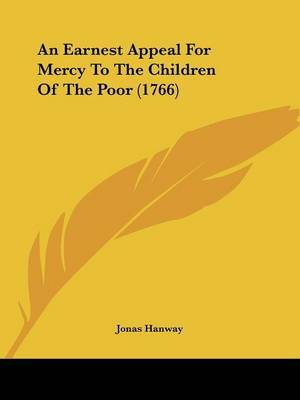 An Earnest Appeal For Mercy To The Children Of The Poor (1766)