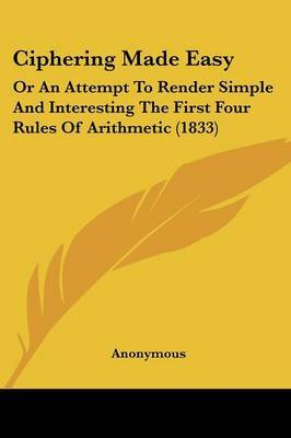 Ciphering Made Easy: Or An Attempt To Render Simple And Interesting The First Four Rules Of Arithmetic (1833)