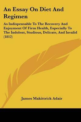 An Essay On Diet And Regimen: As Indispensable To The Recovery And Enjoyment Of Firm Health, Especially To The Indolent, Studious, Delicate, And Invalid (1812)