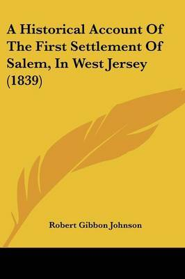 A Historical Account Of The First Settlement Of Salem, In West Jersey (1839)