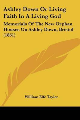 Ashley Down Or Living Faith In A Living God: Memorials Of The New Orphan Houses On Ashley Down, Bristol (1861)