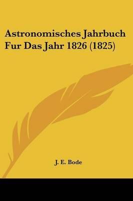 Astronomisches Jahrbuch Fur Das Jahr 1826 (1825)