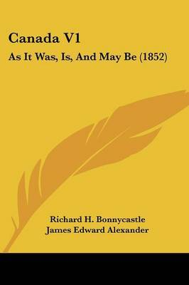 Canada V1: As It Was, Is, And May Be (1852)