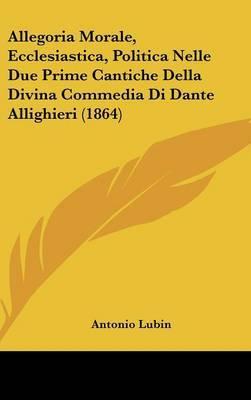 Allegoria Morale, Ecclesiastica, Politica Nelle Due Prime Cantiche Della Divina Commedia Di Dante Allighieri (1864)