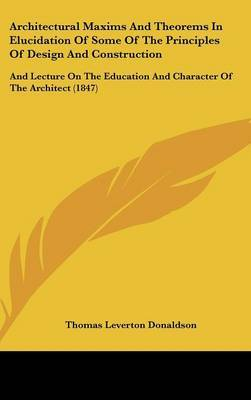 Architectural Maxims and Theorems in Elucidation of Some of the Principles of Design and Construction: And Lecture on the Education and Character of the Architect (1847)