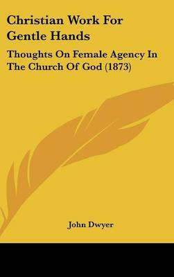 Christian Work For Gentle Hands: Thoughts On Female Agency In The Church Of God (1873)