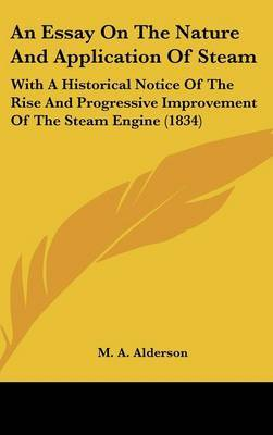 An Essay On The Nature And Application Of Steam: With A Historical Notice Of The Rise And Progressive Improvement Of The Steam Engine (1834)