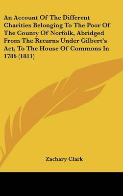 An Account Of The Different Charities Belonging To The Poor Of The County Of Norfolk, Abridged From The Returns Under Gilbert's Act, To The House Of Commons In 1786 (1811)