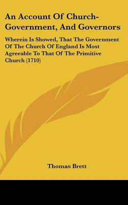 An Account Of Church-Government, And Governors: Wherein Is Showed, That The Government Of The Church Of England Is Most Agreeable To That Of The Primitive Church (1710)