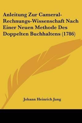 Anleitung Zur Cameral-Rechnungs-Wissenschaft Nach Einer Neuen Methode Des Doppelten Buchhaltens (1786)
