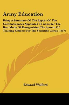 Army Education: Being A Summary Of The Report Of The Commissioners Appointed To Consider The Best Mode Of Reorganizing The System Of Training Officers For The Scientific Corps (1857)