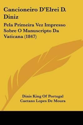 Cancioneiro D'Elrei D. Diniz: Pela Primeira Vez Impresso Sobre O Manuscripto Da Vaticana (1847)