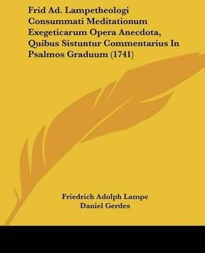 Frid Ad. Lampetheologi Consummati Meditationum Exegeticarum Opera Anecdota, Quibus Sistuntur Commentarius In Psalmos Graduum (1741)