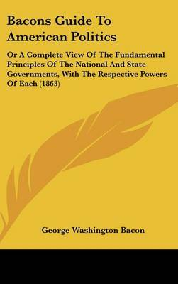 Bacons Guide To American Politics: Or A Complete View Of The Fundamental Principles Of The National And State Governments, With The Respective Powers Of Each (1863)