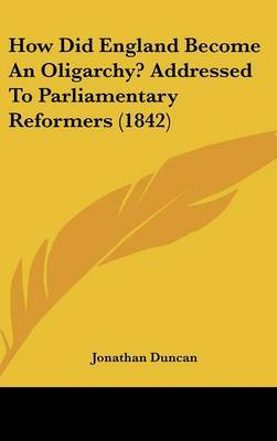 How Did England Become An Oligarchy? Addressed To Parliamentary Reformers (1842)