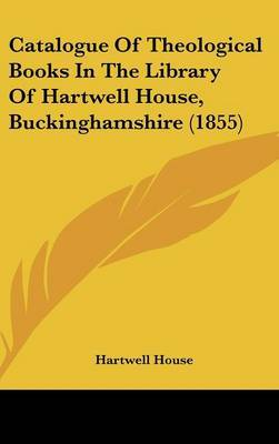 Catalogue Of Theological Books In The Library Of Hartwell House, Buckinghamshire (1855)