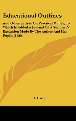 Educational Outlines: And Other Letters On Practical Duties, To Which Is Added A Journal Of A Summer's Excursion Made By The Author And Her Pupils (1850)