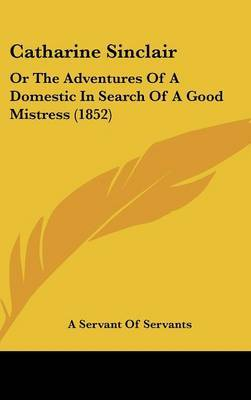 Catharine Sinclair: Or The Adventures Of A Domestic In Search Of A Good Mistress (1852)