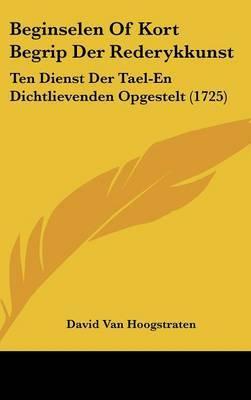 Beginselen Of Kort Begrip Der Rederykkunst: Ten Dienst Der Tael-En Dichtlievenden Opgestelt (1725)